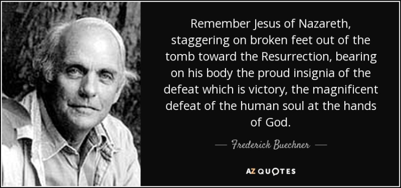 Quote-remember-jesus-of-nazareth-staggering-on-broken-feet-out-of-the-tomb-toward-the-resurrection-frederick-buechner-47-59-23